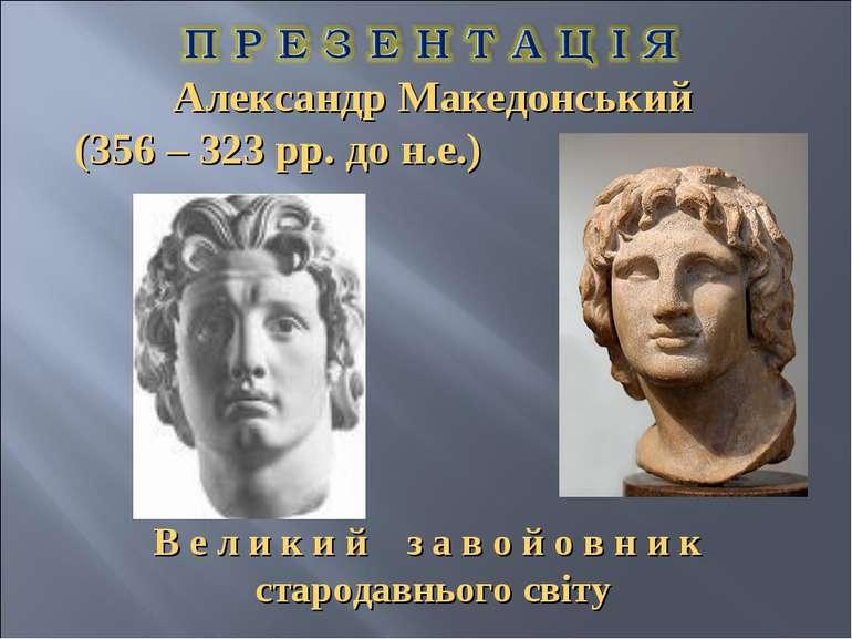 Александр Македонський (356 – 323 рр. до н.е.) В е л и к и й з а в о й о в н ...