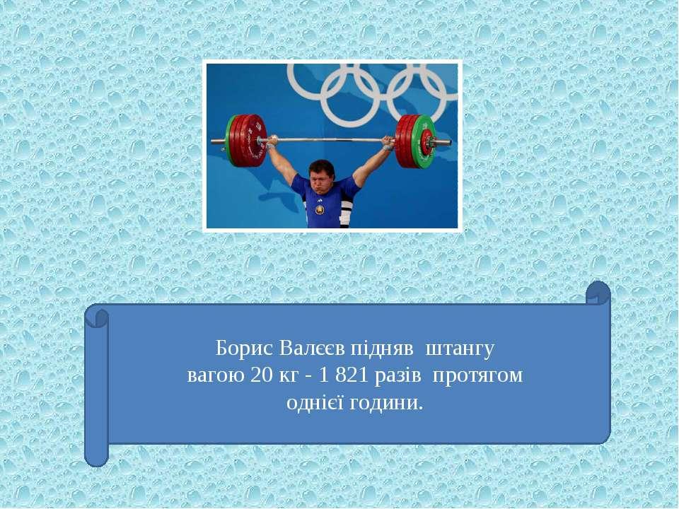 Борис Валєєв підняв штангу вагою 20 кг - 1 821 разів протягом однієї години.