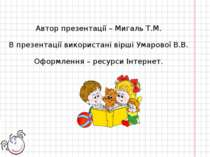 Автор презентації – Мигаль Т.М. В презентації використані вірші Умарової В.В....