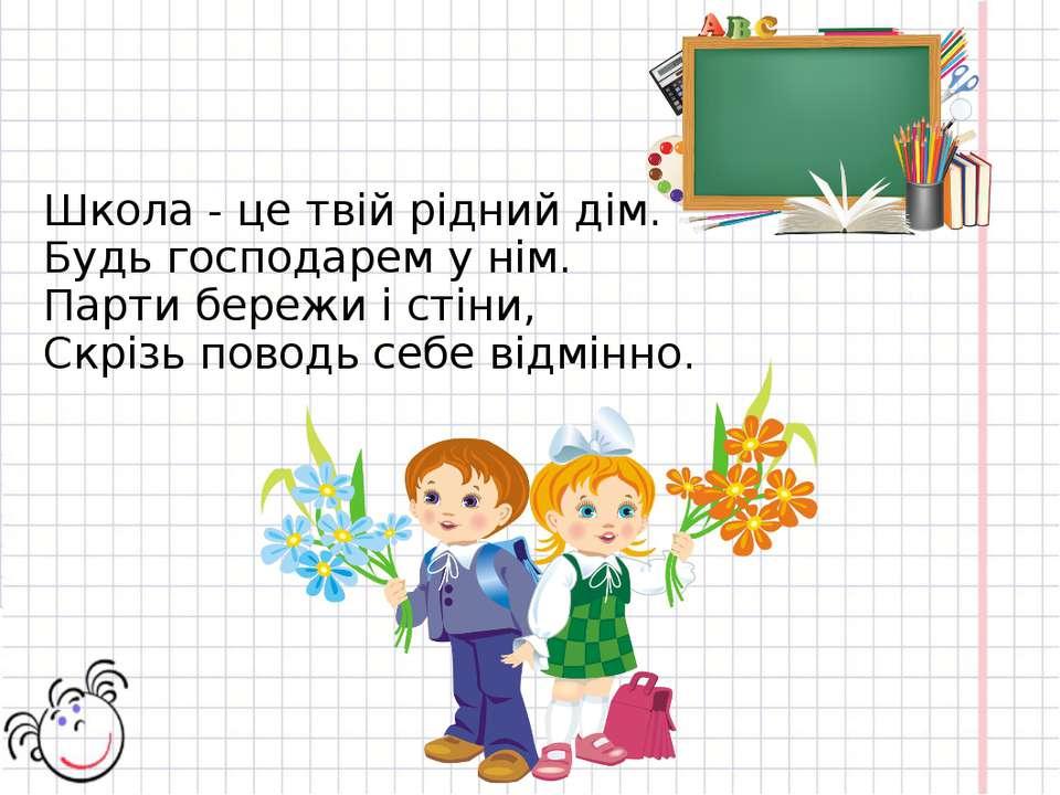 Школа - це твій рідний дім. Будь господарем у нім. Парти бережи і стіни, Скрі...