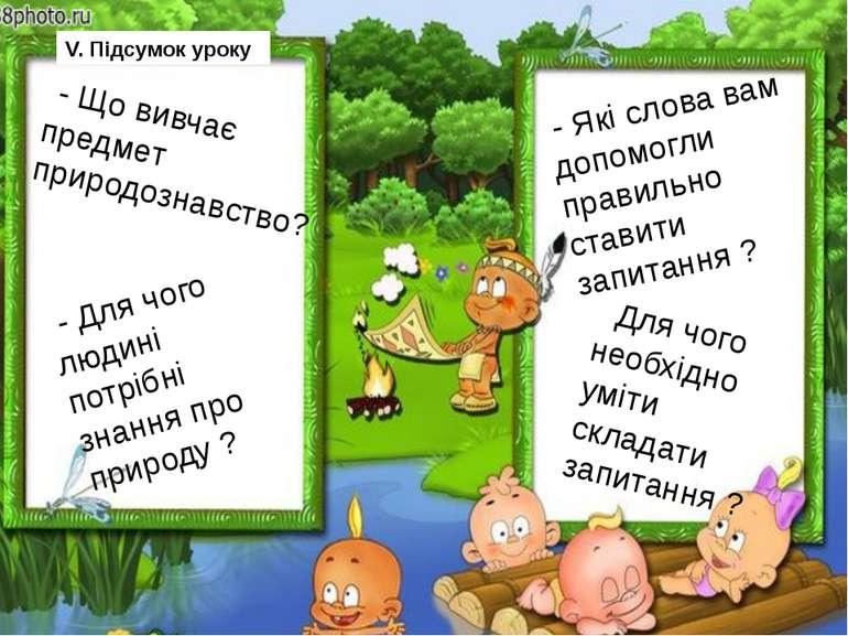 V. Підсумок уроку - Що вивчає предмет природознавство? - Для чого людині потр...