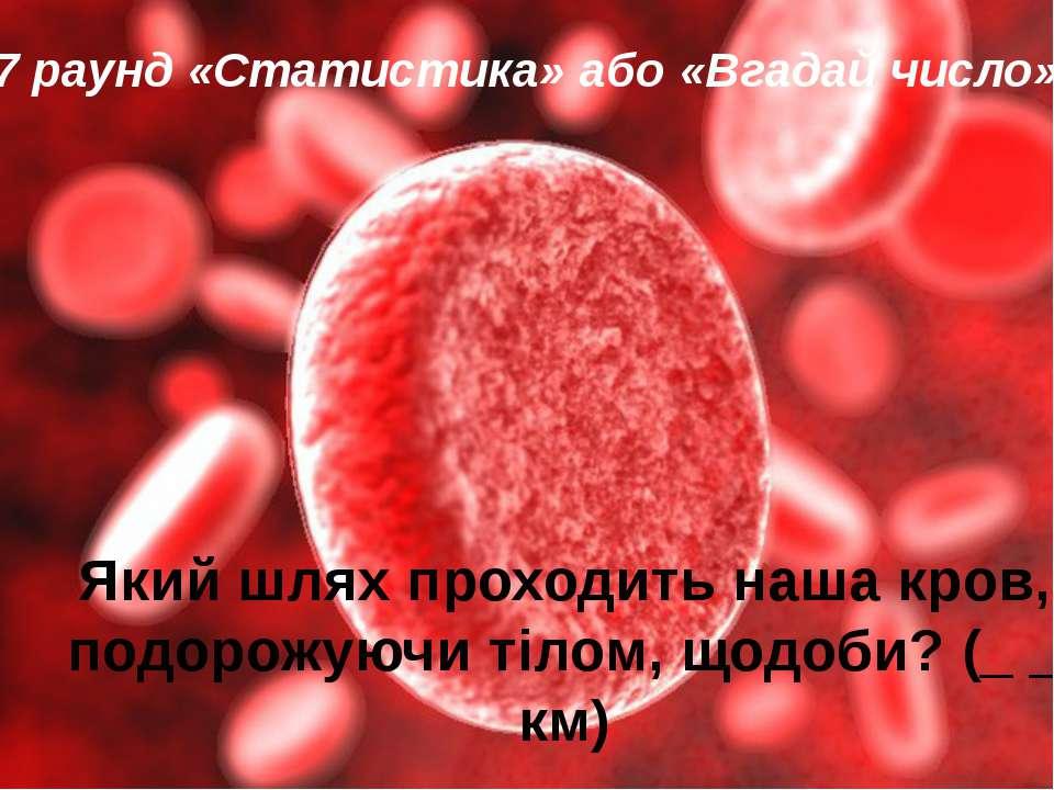 Який шлях проходить наша кров, подорожуючи тілом, щодоби?(_ _ км) 7 раунд ...