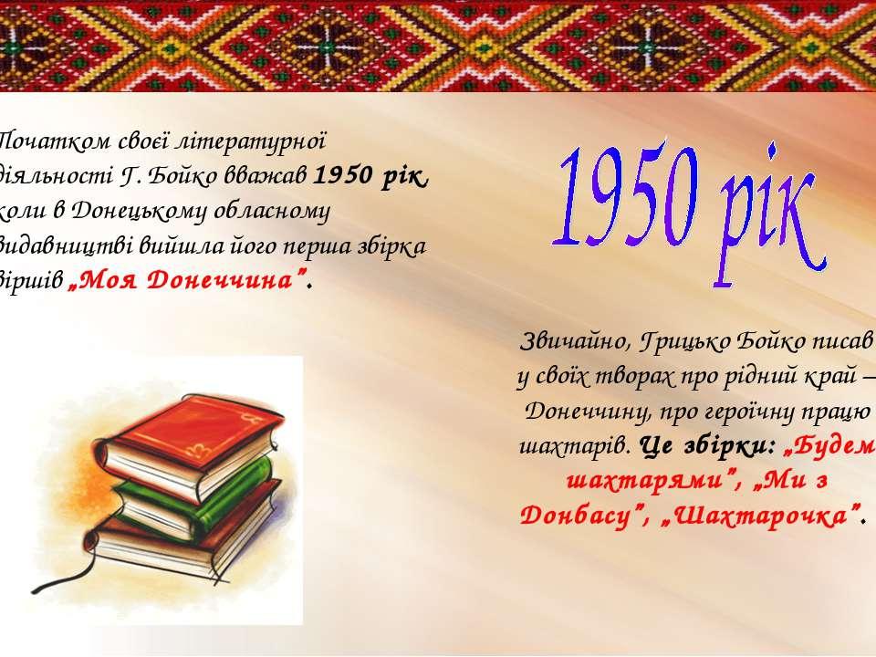 Початком своєї літературної діяльності Г. Бойко вважав 1950 рік, коли в Донец...