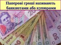 Паперові гроші називають банкнотами або купюрами
