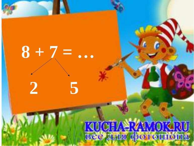 8 + 7 = … 2 5