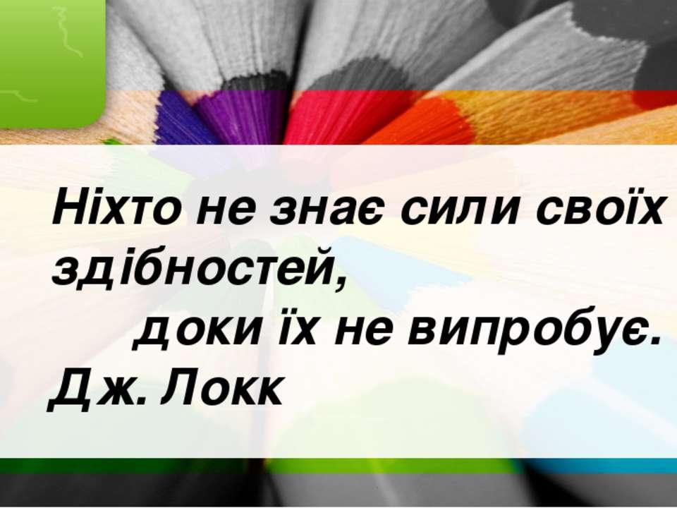 Ніхто не знає сили своїх здібностей, доки їх не випробує. Дж. Локк