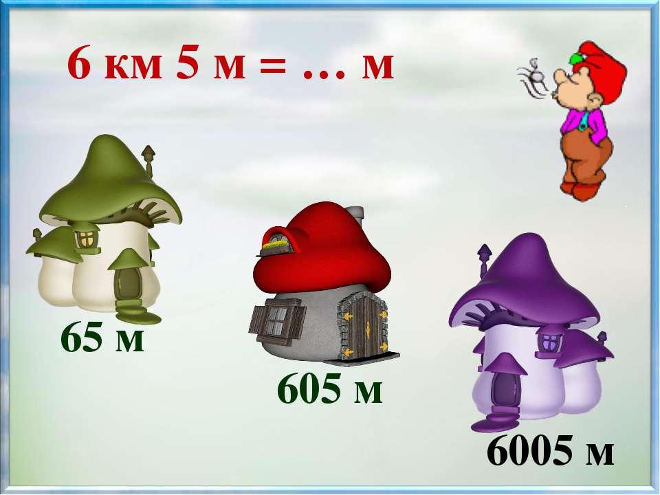 65 м 605 м 6005 м 6 км 5 м = … м