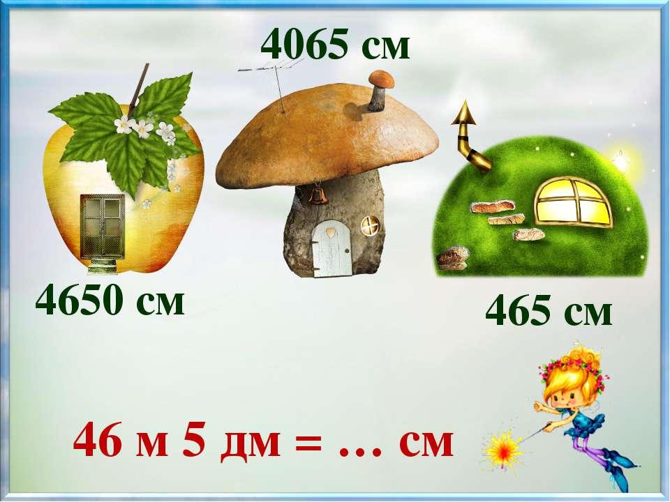 46 м 5 дм = … см 4650 см 4065 см 465 см