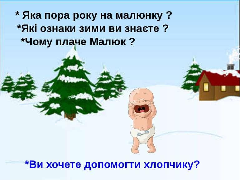 * Яка пора року на малюнку ? *Які ознаки зими ви знаєте ? *Чому плаче Малюк ?...