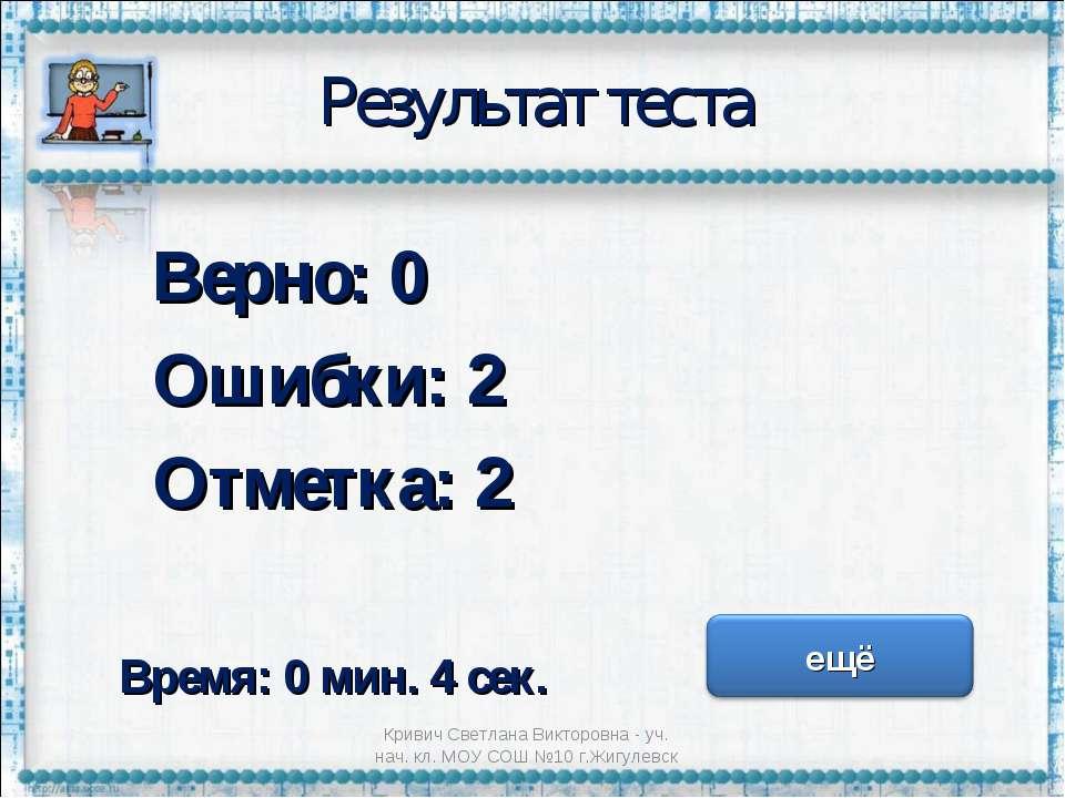Результат теста Верно: 0 Ошибки: 2 Отметка: 2 Время: 0 мин. 4 сек. Кривич Све...
