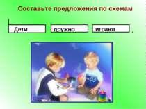 Составьте предложения по схемам . Дети играют дружно