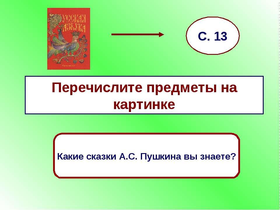 Перечислите предметы на картинке С. 13 Какие сказки А.С. Пушкина вы знаете?