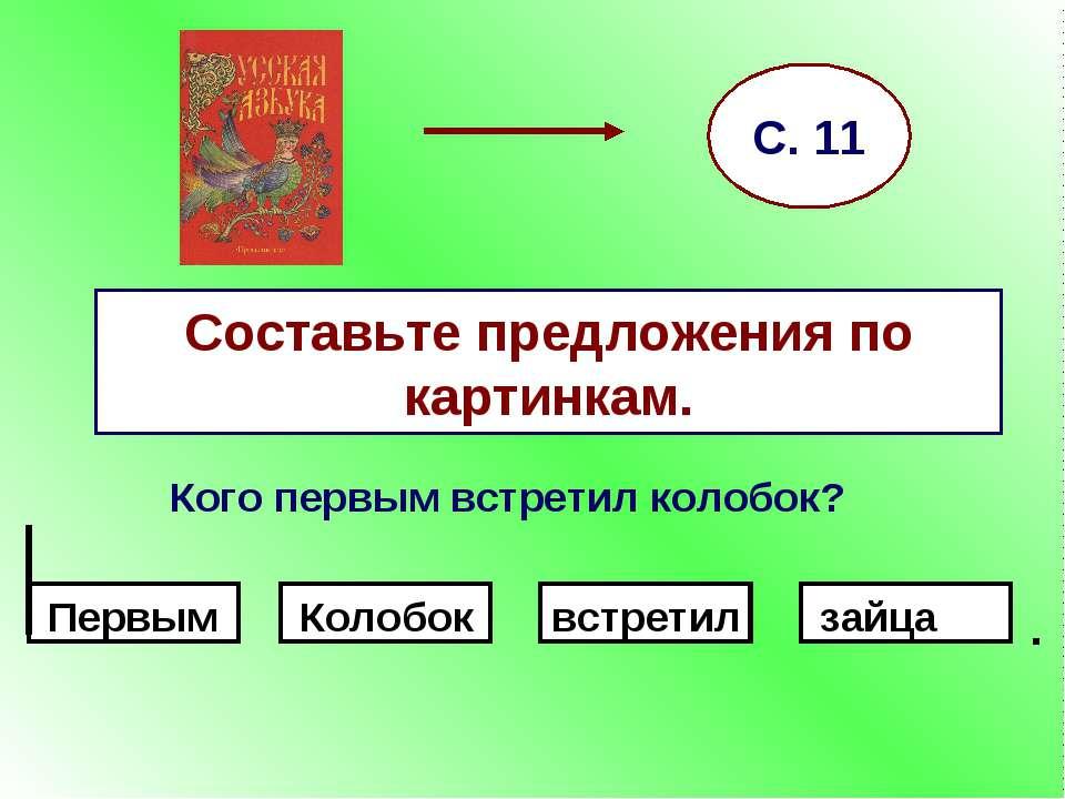 Составьте предложения по картинкам. Кого первым встретил колобок? С. 11 . Пер...