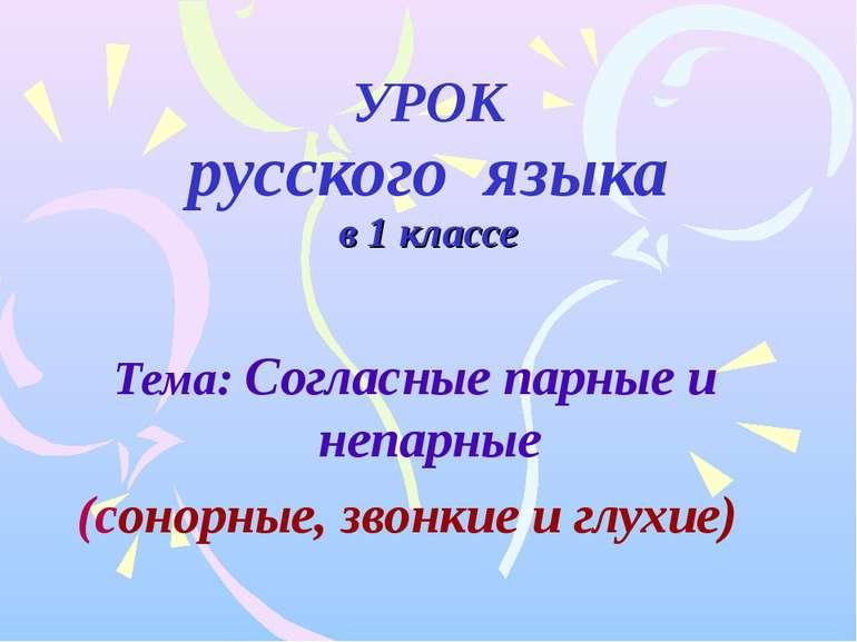 УРОК русского языка в 1 классе Тема: Согласные парные и непарные (сонорные, з...