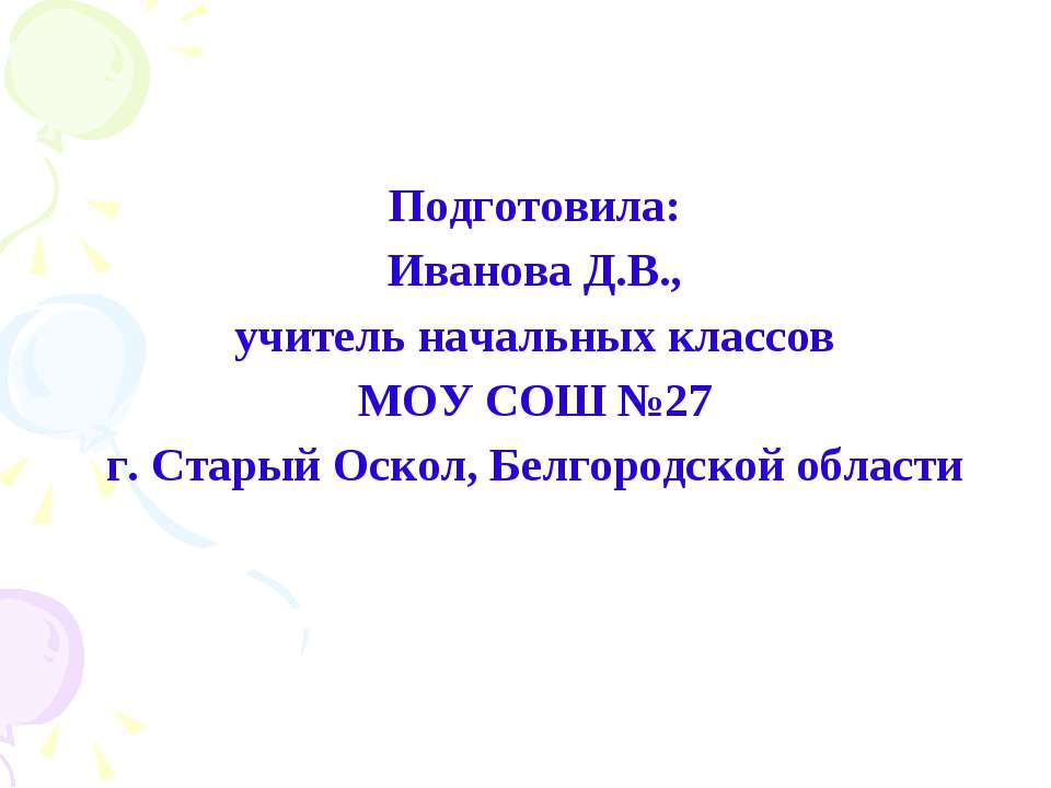 Подготовила: Иванова Д.В., учитель начальных классов МОУ СОШ №27 г. Старый Ос...
