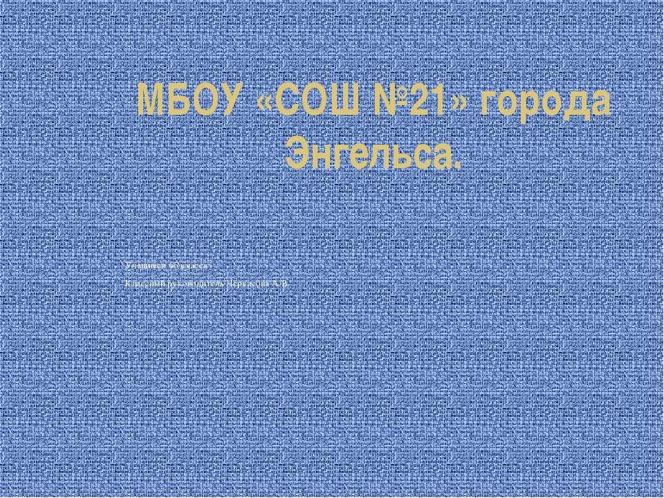 МБОУ «СОШ №21» города Энгельса. Учащиеся 6б класса Классный руководитель Черк...