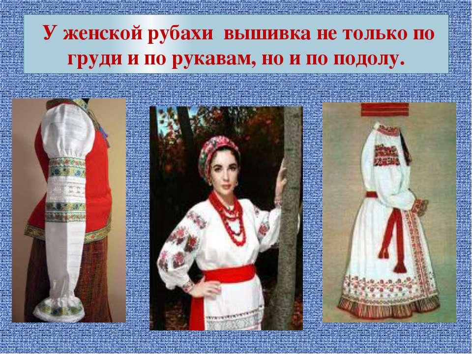 У женской рубахи вышивка не только по груди и по рукавам, но и по подолу.