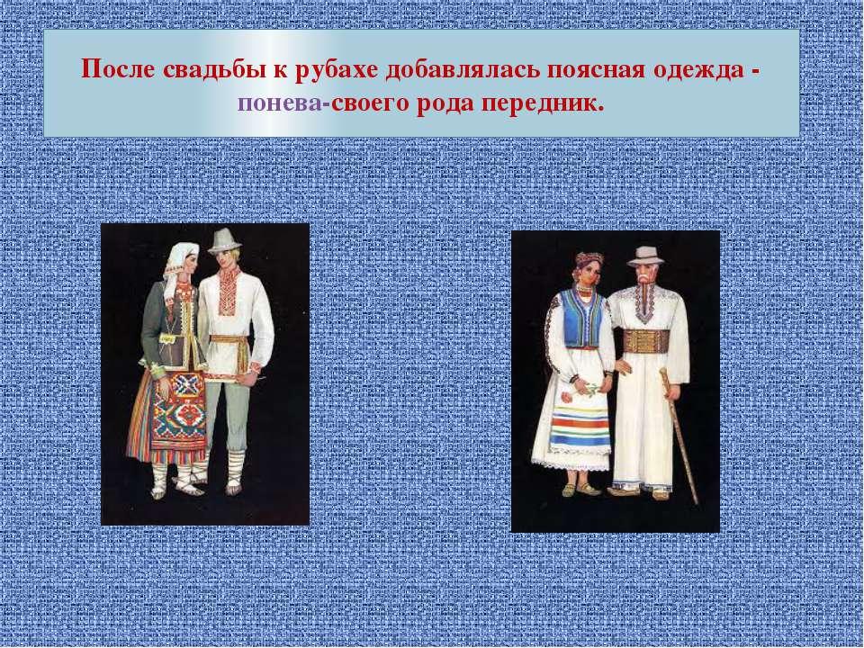 После свадьбы к рубахе добавлялась поясная одежда - понева-своего рода передник.