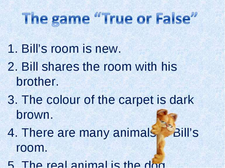 1. Bill's room is new. 2. Bill shares the room with his brother. 3. The colou...