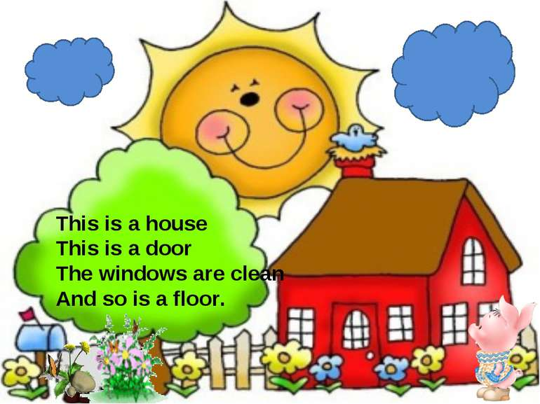 This is a house This is a door The windows are clean And so is a floor.