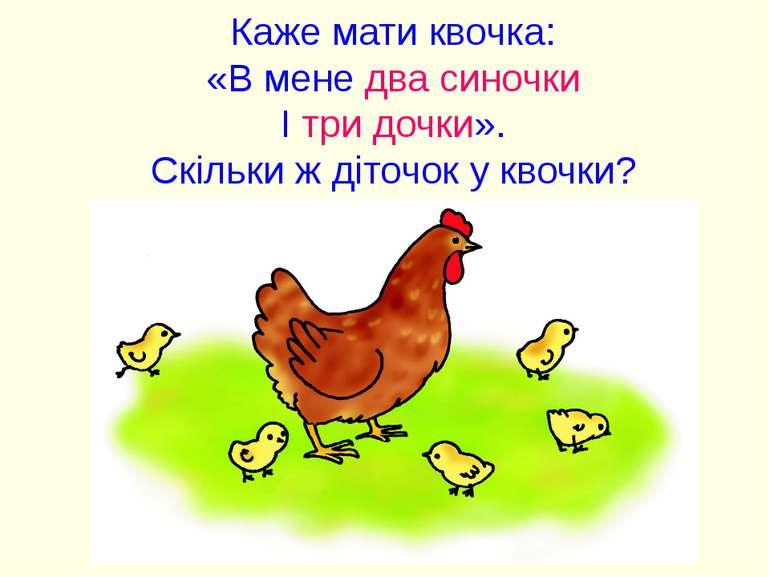 Каже мати квочка: «В мене два синочки І три дочки». Скільки ж діточок у квочки?