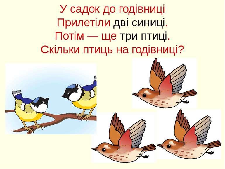 У садок до годівниці Прилетіли дві синиці. Потім — ще три птиці. Скільки птиц...