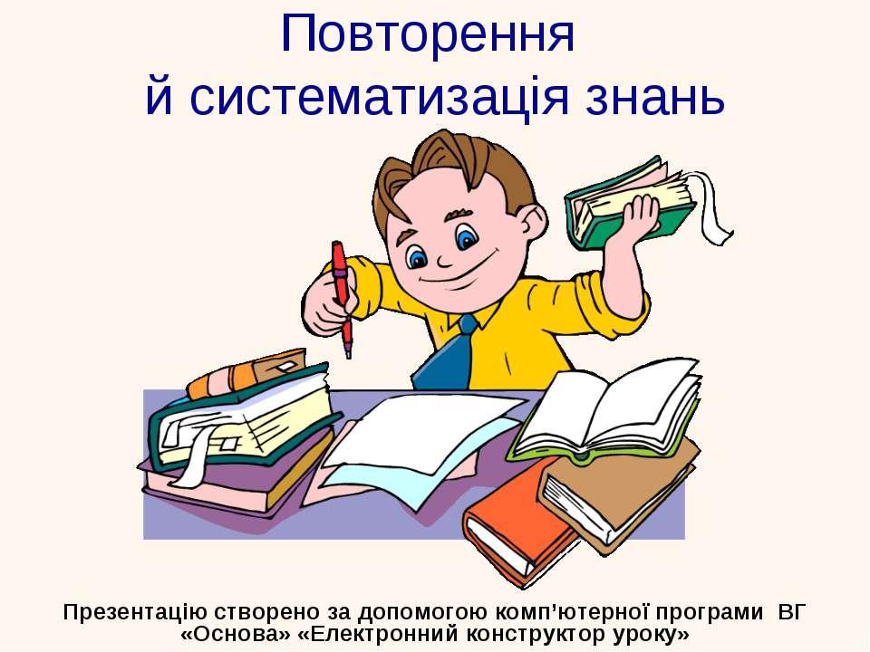 Повторення й систематизація знань Презентацію створено за допомогою комп'ютер...