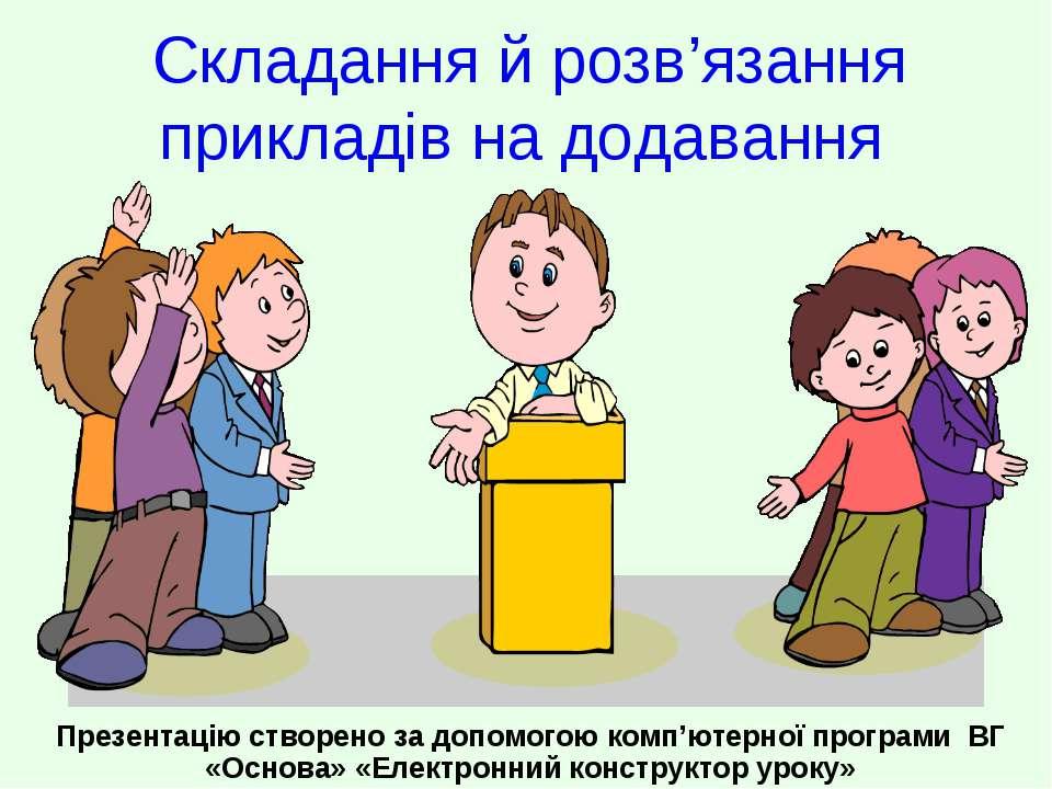 Складання й розв'язання прикладів на додавання Презентацію створено за допомо...
