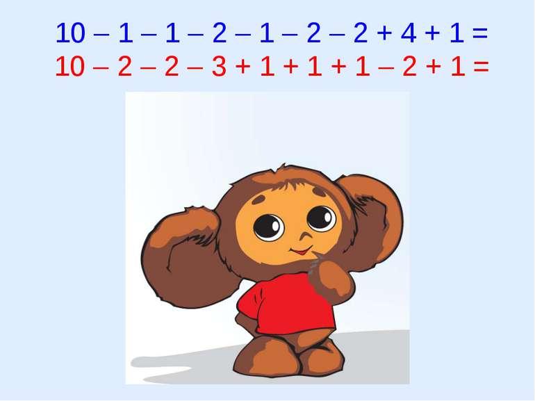 10 – 1 – 1 – 2 – 1 – 2 – 2 + 4 + 1 = 10 – 2 – 2 – 3 + 1 + 1 + 1 – 2 + 1 =