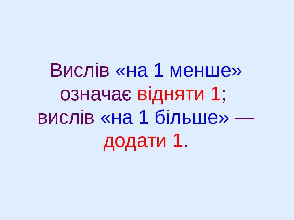 Вислів «на 1 менше» означає відняти 1; вислів «на 1 більше» — додати 1.