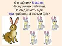 Є в зайчихи 5 малят, Неслухняних зайченят. На обід їх мати жде. Три прийшли, ...