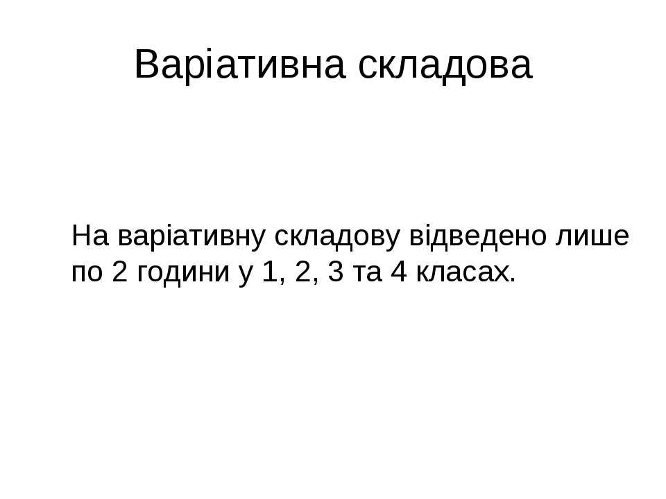 Варіативна складова На варіативну складову відведено лише по 2 години у 1, 2,...