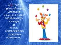 ЖОНГЛЁР -цирковойактер, умеющий искусно и ловко подбрасывать в воздух и лов...