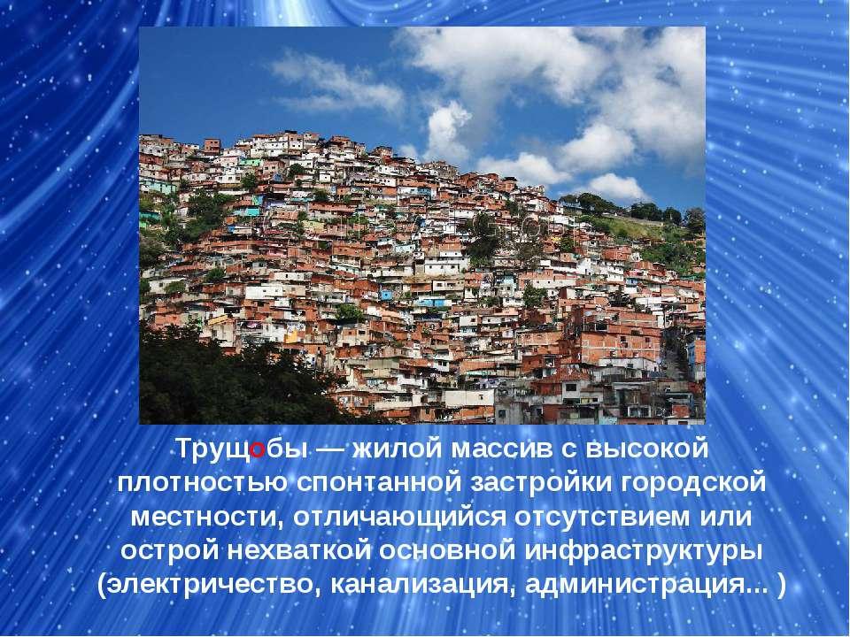Трущобы— жилой массив с высокой плотностью спонтаннойзастройки городской ме...