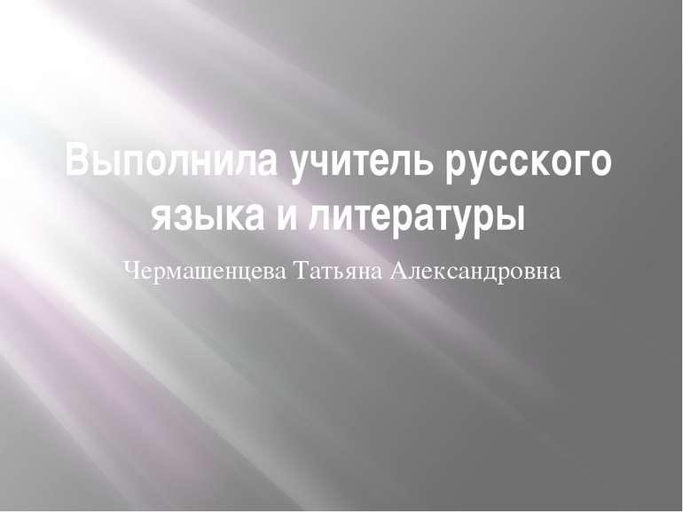Выполнила учитель русского языка и литературы Чермашенцева Татьяна Александровна