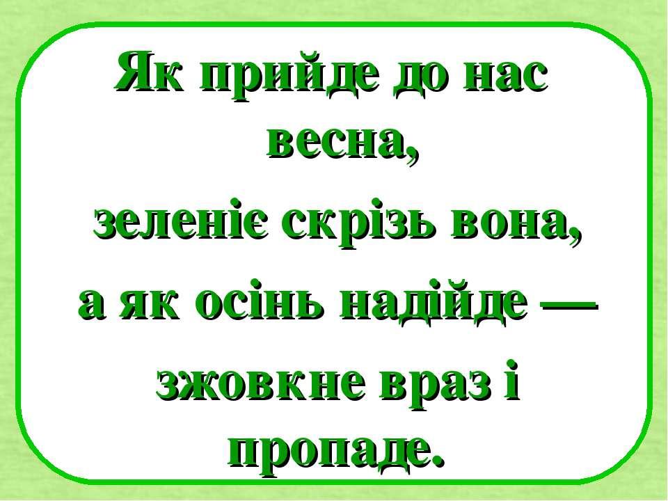 Як прийде до нас весна, зеленіє скрізь вона, а як осінь надійде — зжовкне вра...
