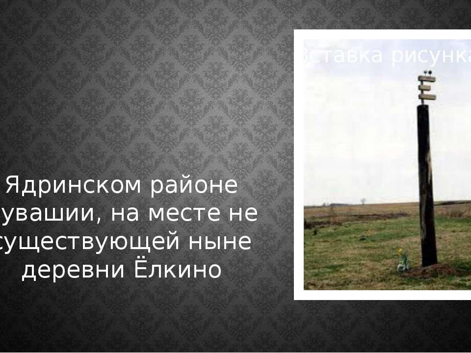 Ядринском районе Чувашии, на месте не существующей ныне деревни Ёлкино