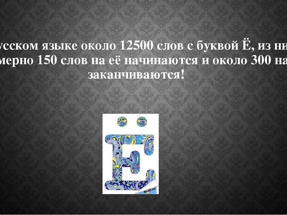 В русском языке около 12500 слов с буквой Ё, из них примерно 150 слов на её н...