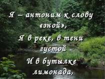 Я – антоним к слову «зной», Я в реке, в тени густой И в бутылке лимонада, А з...