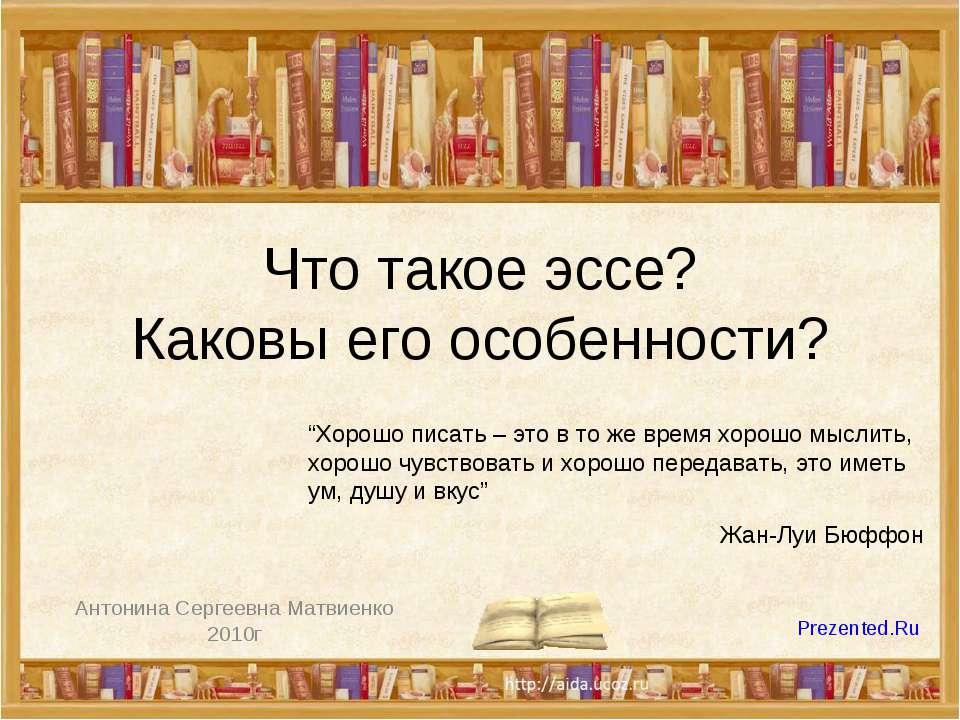 """Что такое эссе? Каковы его особенности? Антонина Сергеевна Матвиенко 2010г """"Х..."""