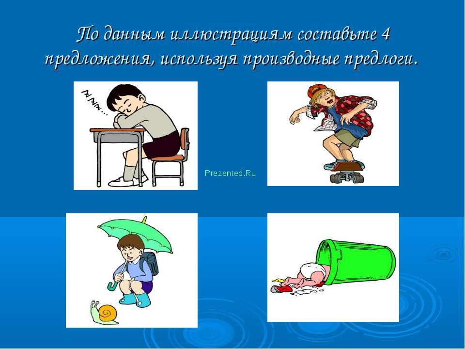 По данным иллюстрациям составьте 4 предложения, используя производные предлог...