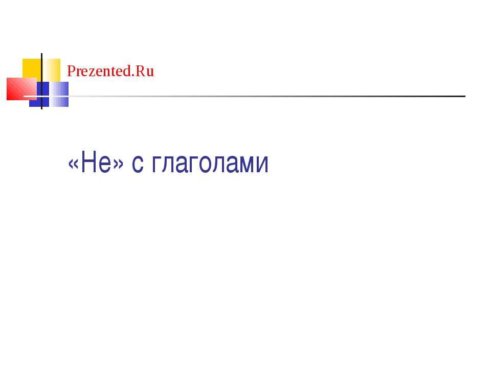 «Не» с глаголами Prezented.Ru