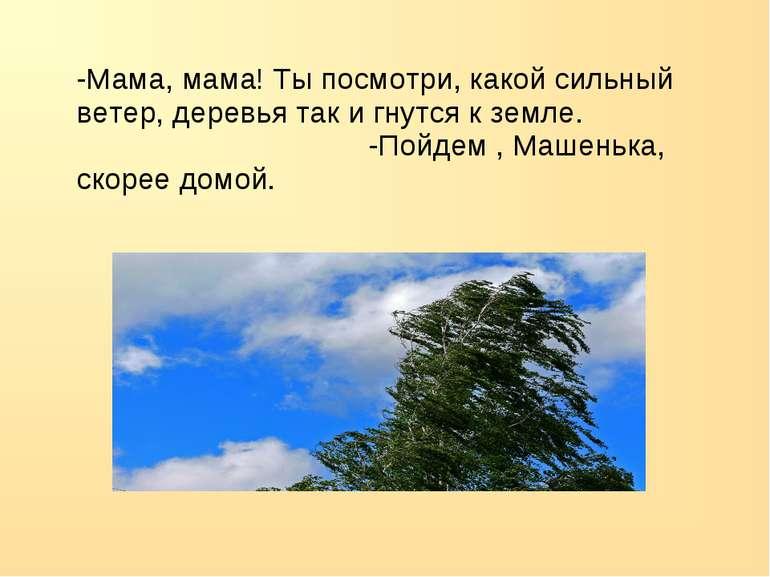 -Мама, мама! Ты посмотри, какой сильный ветер, деревья так и гнутся к земле. ...