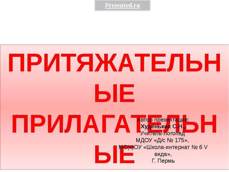 ПРИТЯЖАТЕЛЬНЫЕ ПРИЛАГАТЕЛЬНЫЕ Автор презентации: Худеньких С.Н., Учитель-лого...