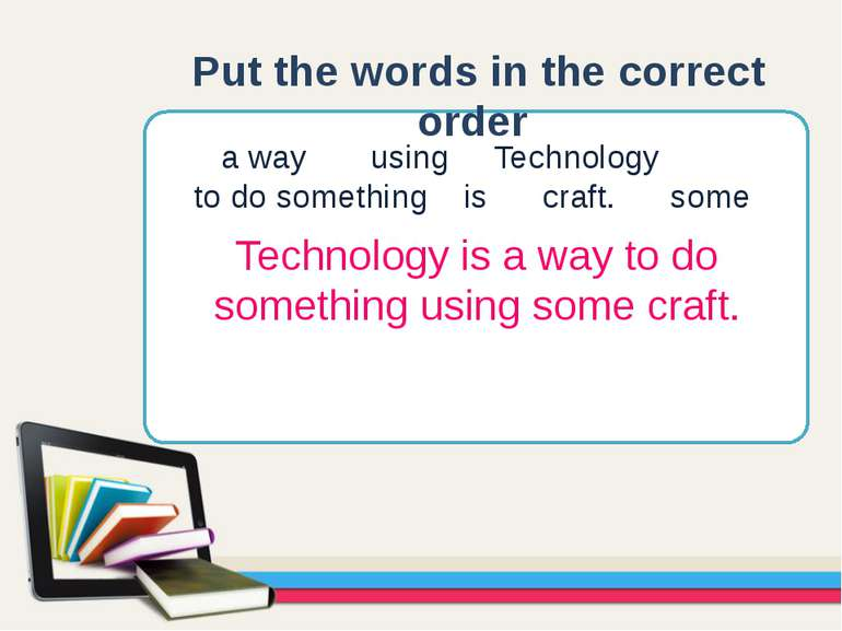 Put the words in the correct order a way using Technology to do something is ...
