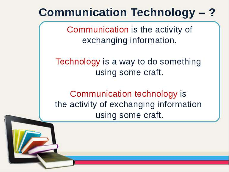 Communication is the activity of exchanging information. Technology is a way ...