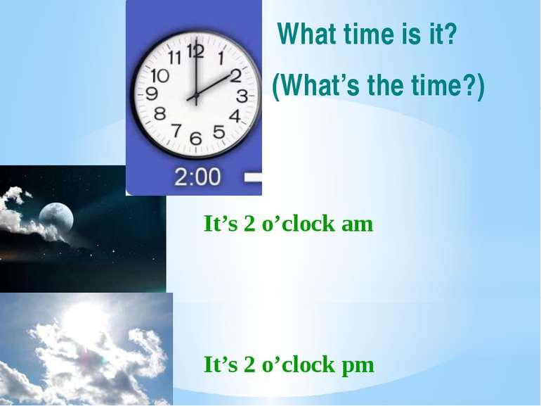 It's 2 o'clock am It's 2 o'clock pm What time is it? (What's the time?)