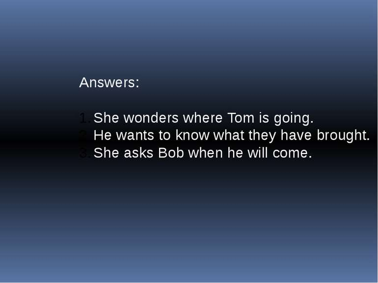 Answers: She wonders where Tom is going. He wants to know what they have brou...