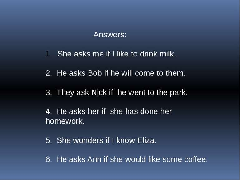 Answers: She asks me if I like to drink milk. 2. He asks Bob if he will come ...