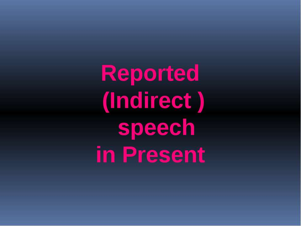 Reported (Indirect ) speech in Present